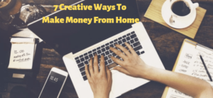 7 Creative Ways To Make Money From Home