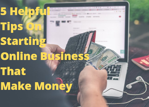5 Helpful Tips On Starting Online Business That Make Money